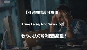 【雅思閱讀高分攻略】考生最容易混淆的題型(下)|T/ F/ NG篇